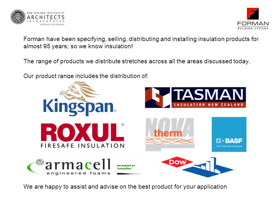 Forman have been specifying, selling, distributing and installing insulation products for almost 95 years; so we know insulation! The range of products we distribute stretches across all the areas discussed today. Our product range includes the distribution of: