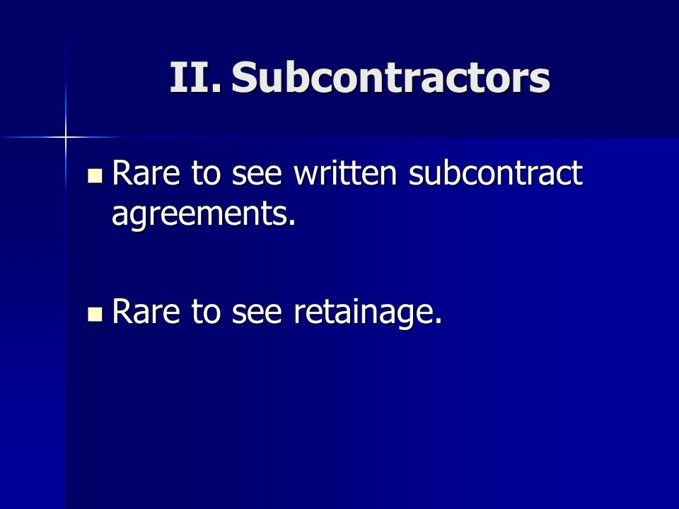 II. Subcontractors Rare to see written subcontract agreements.