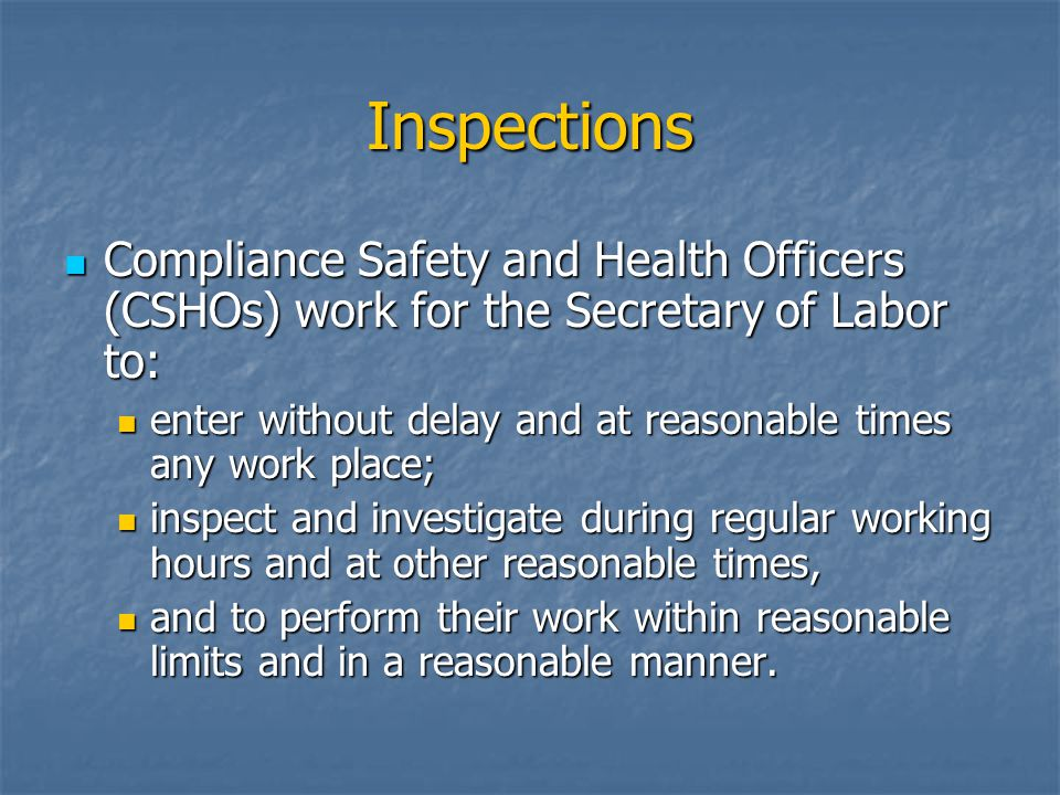 Inspections Compliance Safety and Health Officers (CSHOs) work for the Secretary of Labor to: