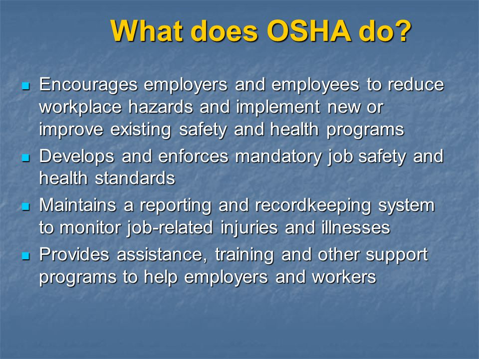 What does OSHA do Encourages employers and employees to reduce workplace hazards and implement new or improve existing safety and health programs.