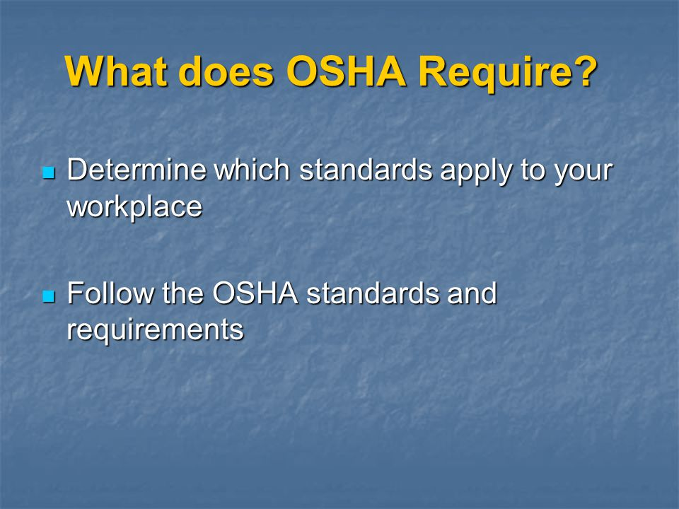 What does OSHA Require Determine which standards apply to your workplace. Follow the OSHA standards and requirements.