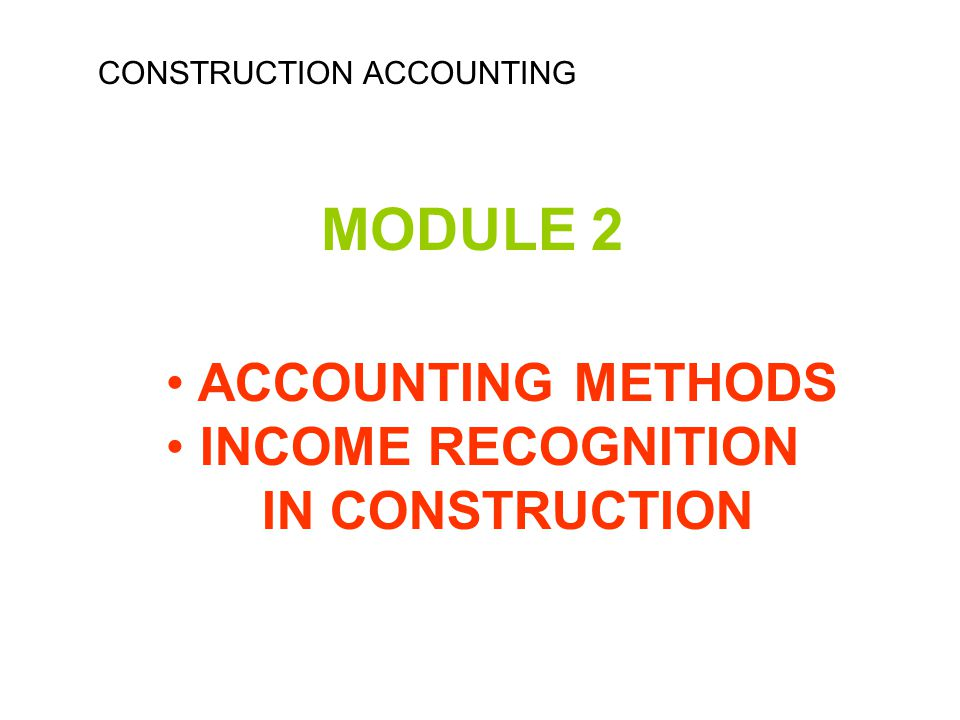 MODULE 2 ACCOUNTING METHODS INCOME RECOGNITION IN CONSTRUCTION