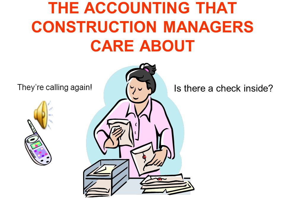 THE ACCOUNTING THAT CONSTRUCTION MANAGERS CARE ABOUT