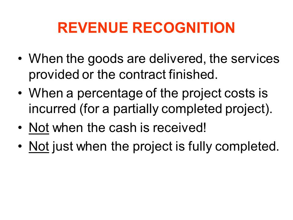 REVENUE RECOGNITION When the goods are delivered, the services provided or the contract finished.