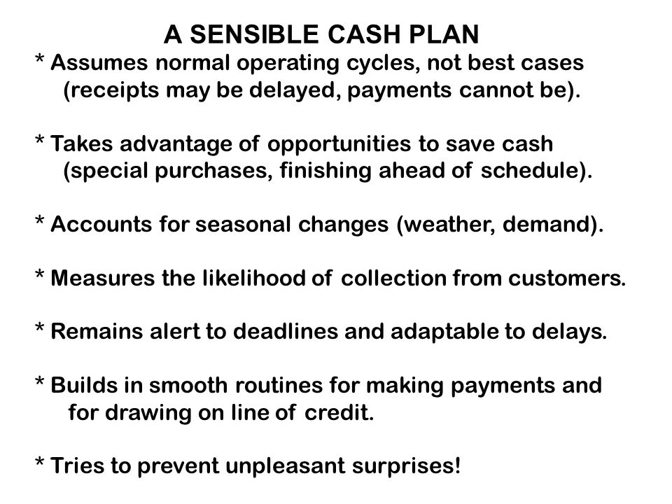 A SENSIBLE CASH PLAN * Assumes normal operating cycles, not best cases