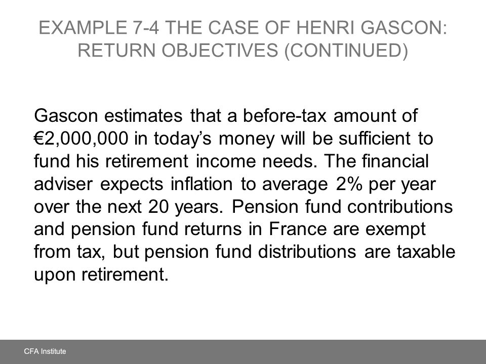 EXAMPLE 7-4 The Case of Henri Gascon: Return Objectives (continued)