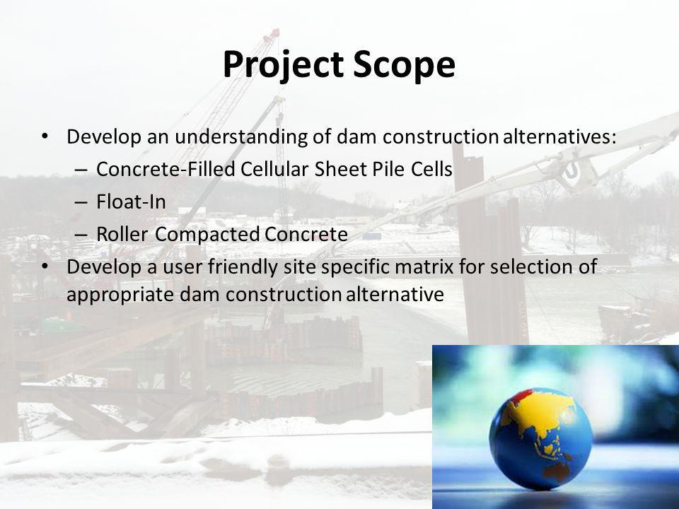 Project Scope Develop an understanding of dam construction alternatives: Concrete-Filled Cellular Sheet Pile Cells.