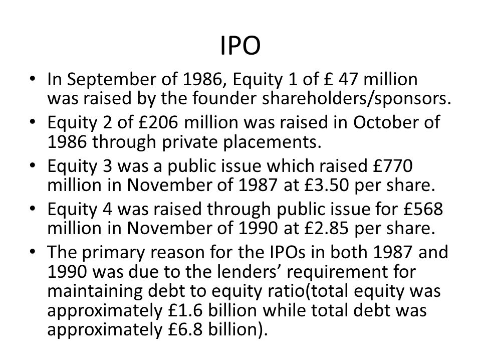IPO In September of 1986, Equity 1 of £ 47 million was raised by the founder shareholders/sponsors.