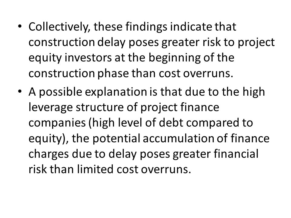Collectively, these findings indicate that construction delay poses greater risk to project equity investors at the beginning of the construction phase than cost overruns.