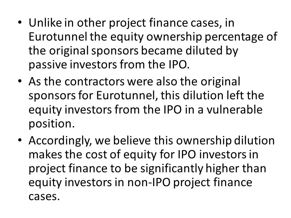 Unlike in other project finance cases, in Eurotunnel the equity ownership percentage of the original sponsors became diluted by passive investors from the IPO.
