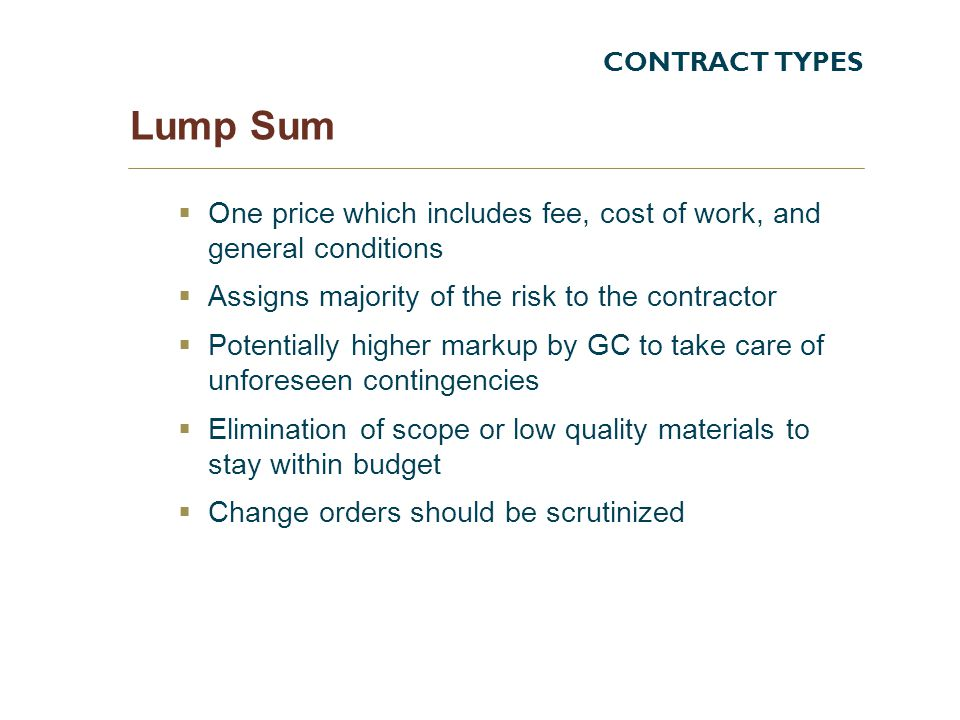 CONTRACT TYPES Lump Sum. One price which includes fee, cost of work, and general conditions. Assigns majority of the risk to the contractor.