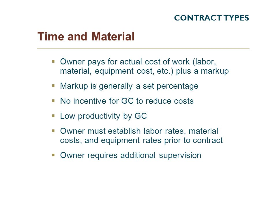 CONTRACT TYPES Time and Material. Owner pays for actual cost of work (labor, material, equipment cost, etc.) plus a markup.