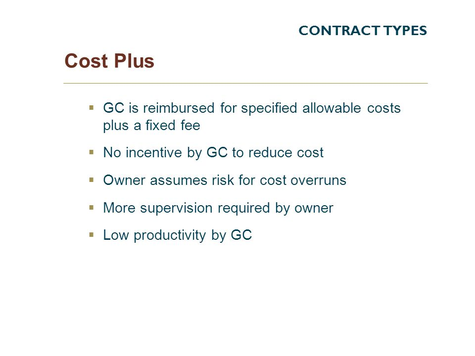CONTRACT TYPES Cost Plus. GC is reimbursed for specified allowable costs plus a fixed fee. No incentive by GC to reduce cost.