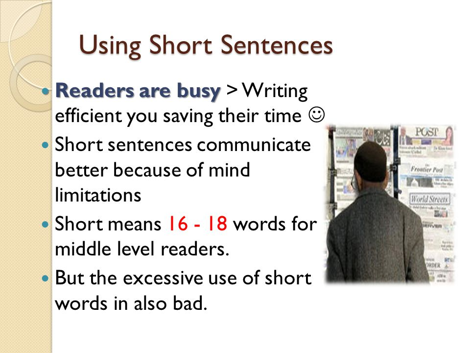 Using Short Sentences Readers are busy > Writing efficient you saving their time  Short sentences communicate better because of mind limitations.