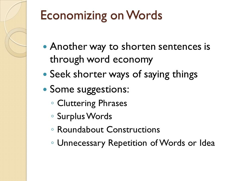 Economizing on Words Another way to shorten sentences is through word economy. Seek shorter ways of saying things.