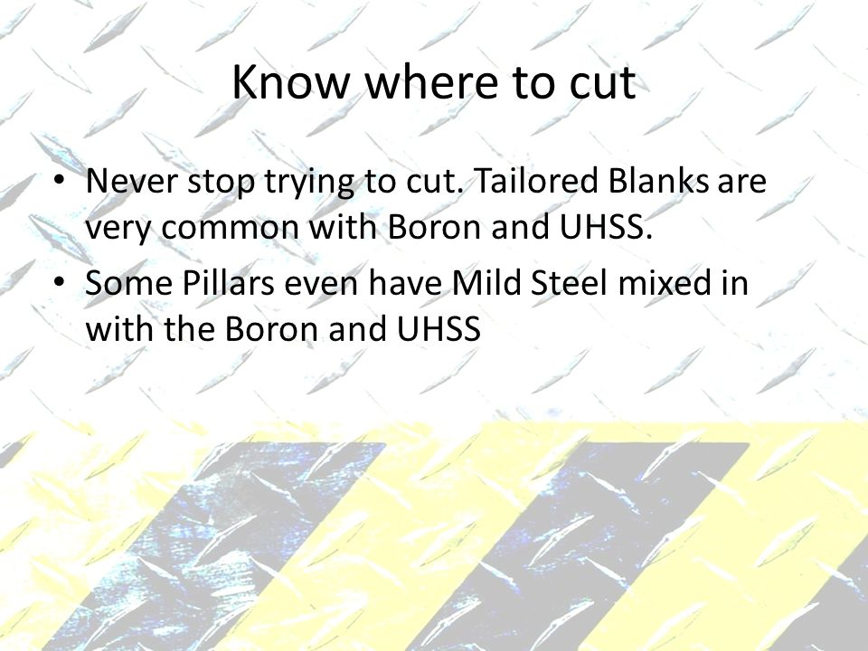 Know where to cut Never stop trying to cut. Tailored Blanks are very common with Boron and UHSS.