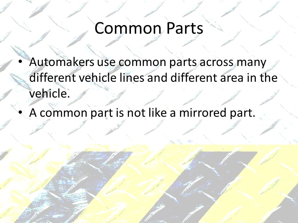 Common Parts Automakers use common parts across many different vehicle lines and different area in the vehicle.