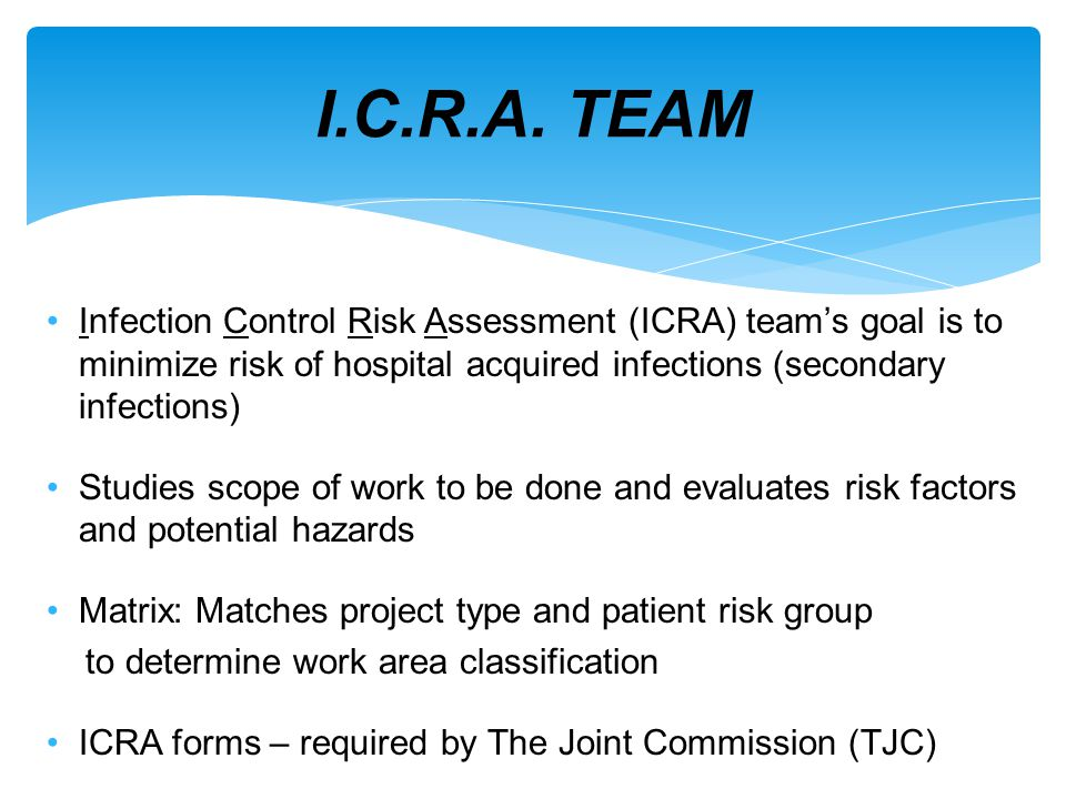 I.C.R.A. TEAM Infection Control Risk Assessment (ICRA) team's goal is to minimize risk of hospital acquired infections (secondary infections)
