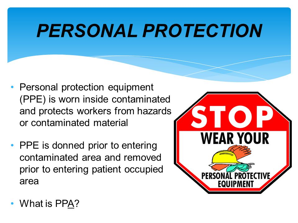PERSONAL PROTECTION Personal protection equipment (PPE) is worn inside contaminated and protects workers from hazards or contaminated material.