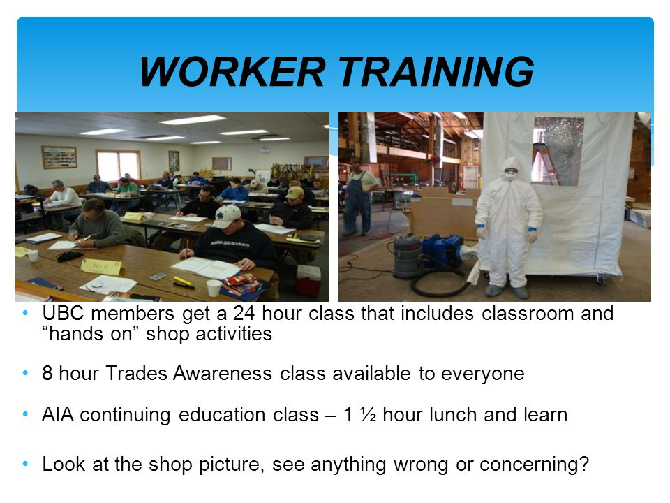 WORKER TRAINING UBC members get a 24 hour class that includes classroom and hands on shop activities.