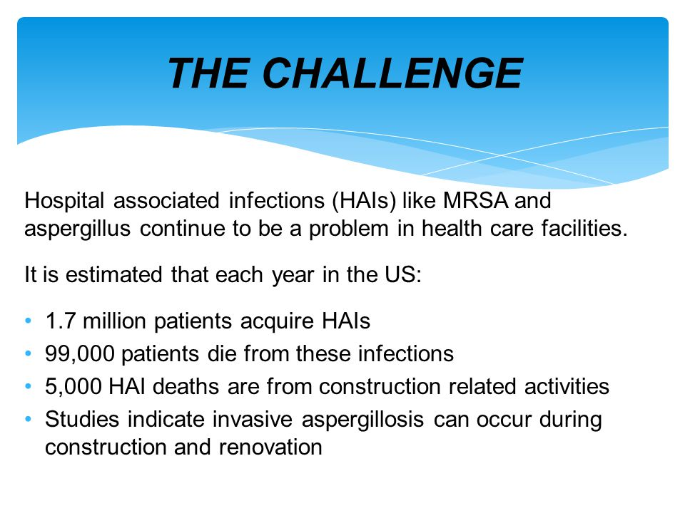 THE CHALLENGE Hospital associated infections (HAIs) like MRSA and aspergillus continue to be a problem in health care facilities.