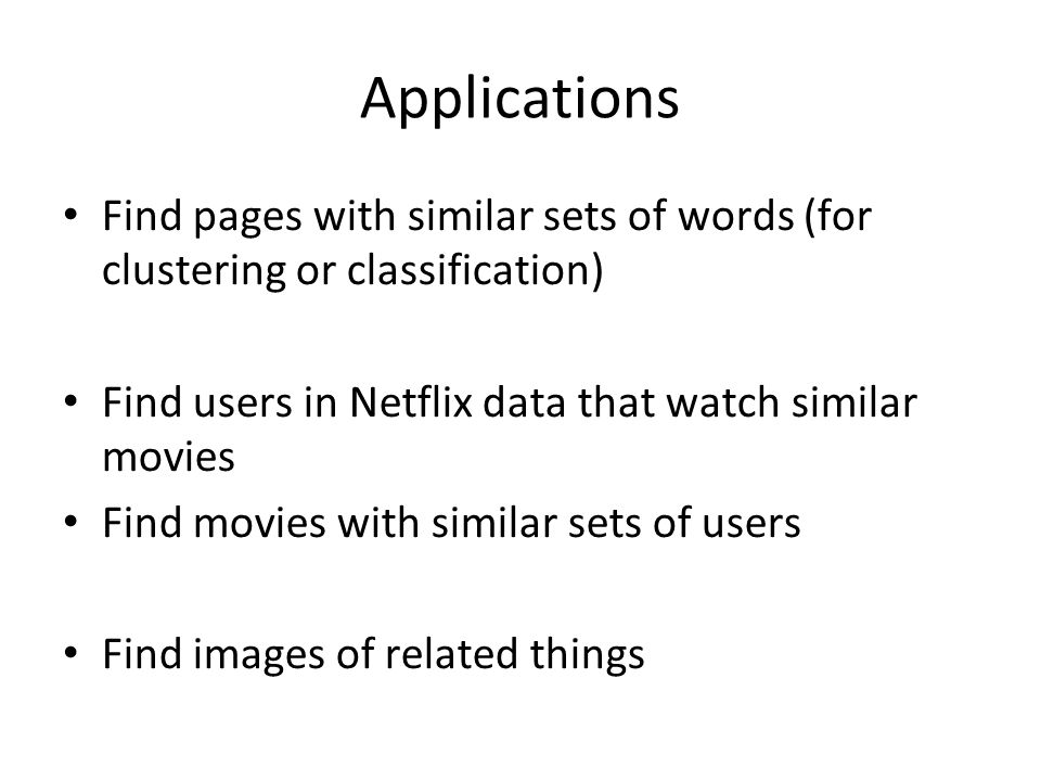 Applications Find pages with similar sets of words (for clustering or classification) Find users in Netflix data that watch similar movies.