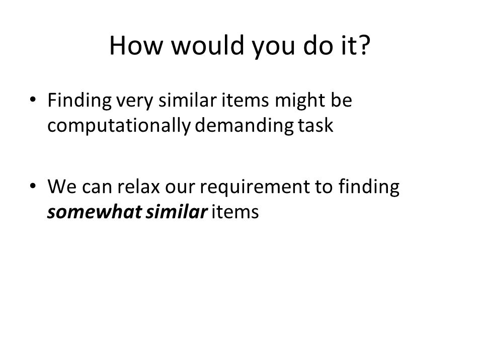 How would you do it Finding very similar items might be computationally demanding task.