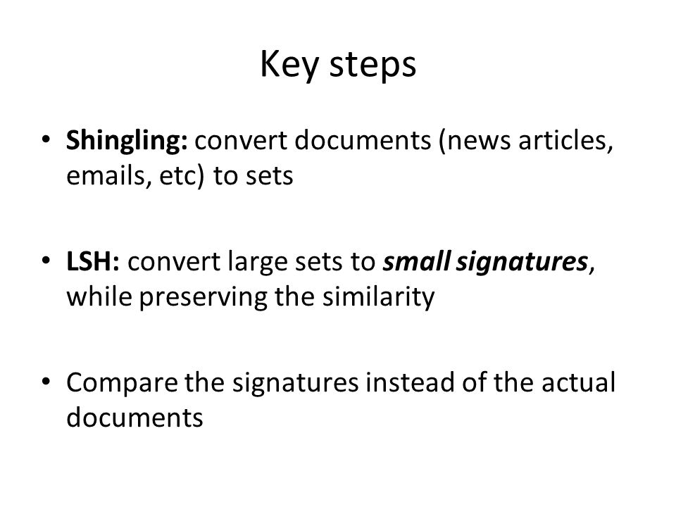 Key steps Shingling: convert documents (news articles, emails, etc) to sets.