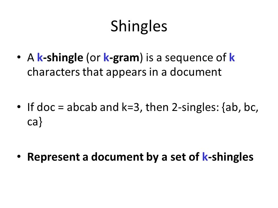 Shingles A k-shingle (or k-gram) is a sequence of k characters that appears in a document. If doc = abcab and k=3, then 2-singles: {ab, bc, ca}