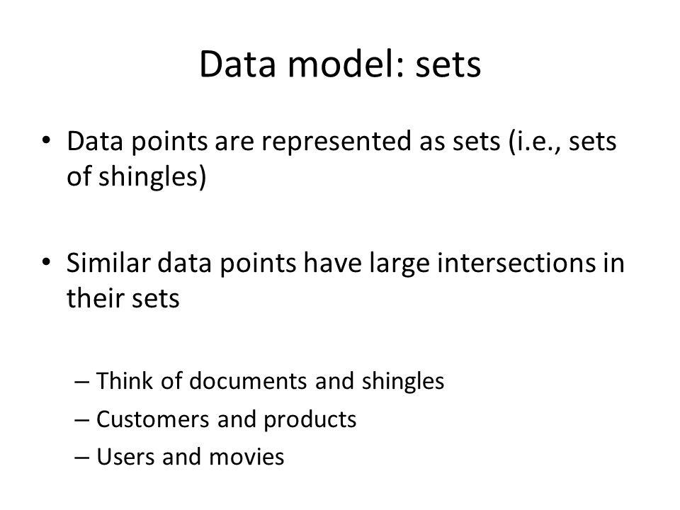 Data model: sets Data points are represented as sets (i.e., sets of shingles) Similar data points have large intersections in their sets.