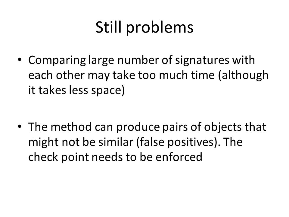 Still problems Comparing large number of signatures with each other may take too much time (although it takes less space)