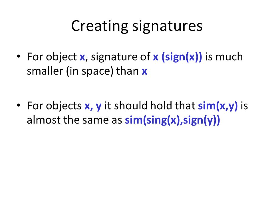 Creating signatures For object x, signature of x (sign(x)) is much smaller (in space) than x.