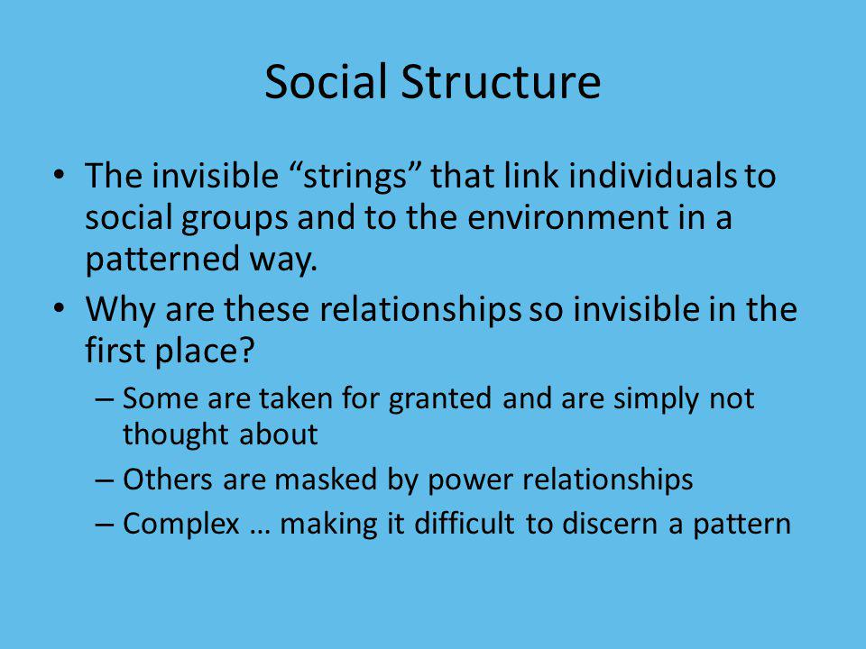 Social Structure The invisible strings that link individuals to social groups and to the environment in a patterned way.