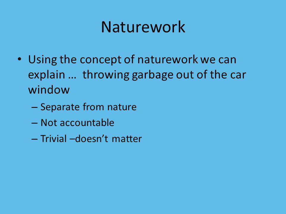 Naturework Using the concept of naturework we can explain … throwing garbage out of the car window.