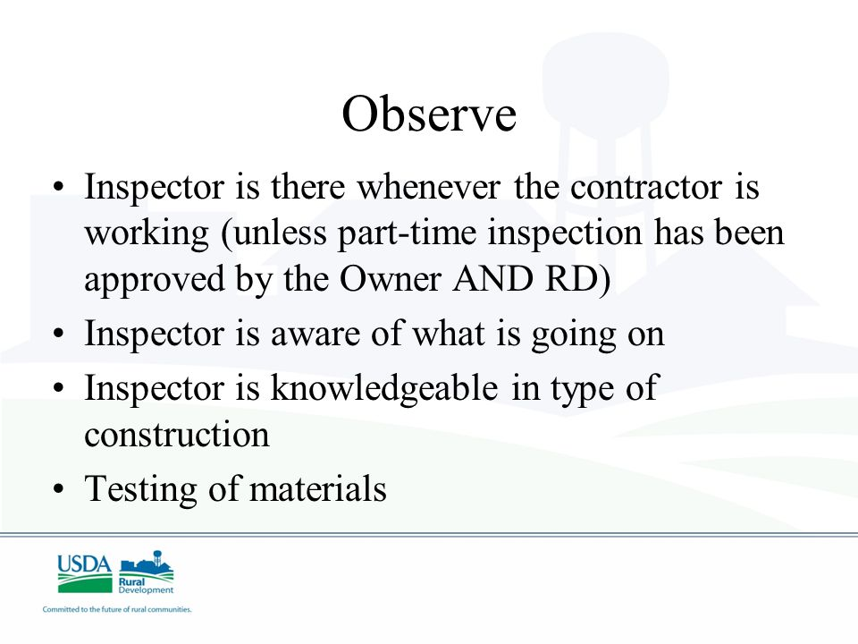 Observe Inspector is there whenever the contractor is working (unless part-time inspection has been approved by the Owner AND RD)