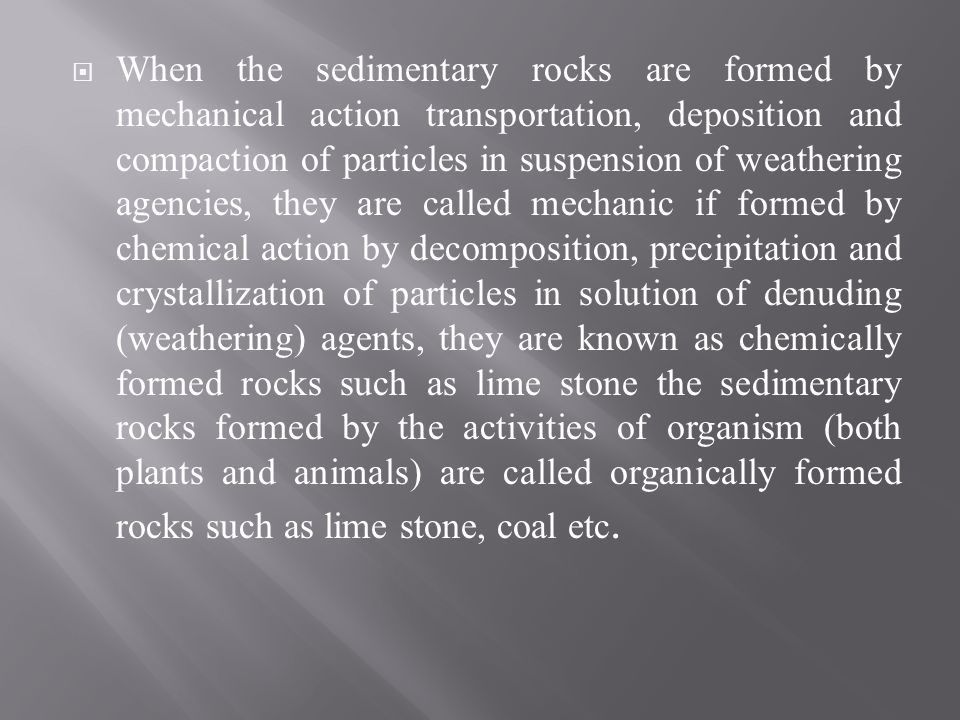 When the sedimentary rocks are formed by mechanical action transportation, deposition and compaction of particles in suspension of weathering agencies, they are called mechanic if formed by chemical action by decomposition, precipitation and crystallization of particles in solution of denuding (weathering) agents, they are known as chemically formed rocks such as lime stone the sedimentary rocks formed by the activities of organism (both plants and animals) are called organically formed rocks such as lime stone, coal etc.
