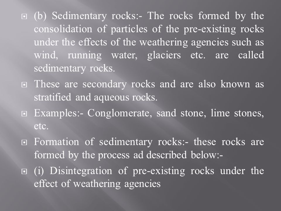 (b) Sedimentary rocks:- The rocks formed by the consolidation of particles of the pre-existing rocks under the effects of the weathering agencies such as wind, running water, glaciers etc. are called sedimentary rocks.