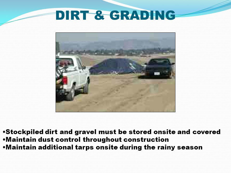 DIRT & GRADING Stockpiled dirt and gravel must be stored onsite and covered. Maintain dust control throughout construction.