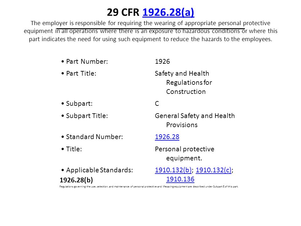 29 CFR 1926.28(a) The employer is responsible for requiring the wearing of appropriate personal protective equipment in all operations where there is an exposure to hazardous conditions or where this part indicates the need for using such equipment to reduce the hazards to the employees.