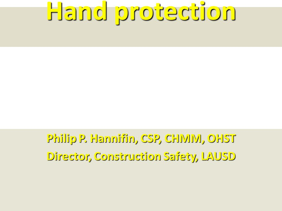 Hand protection Philip P. Hannifin, CSP, CHMM, OHST