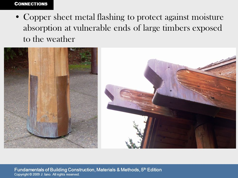 CONNECTIONS Copper sheet metal flashing to protect against moisture absorption at vulnerable ends of large timbers exposed to the weather.