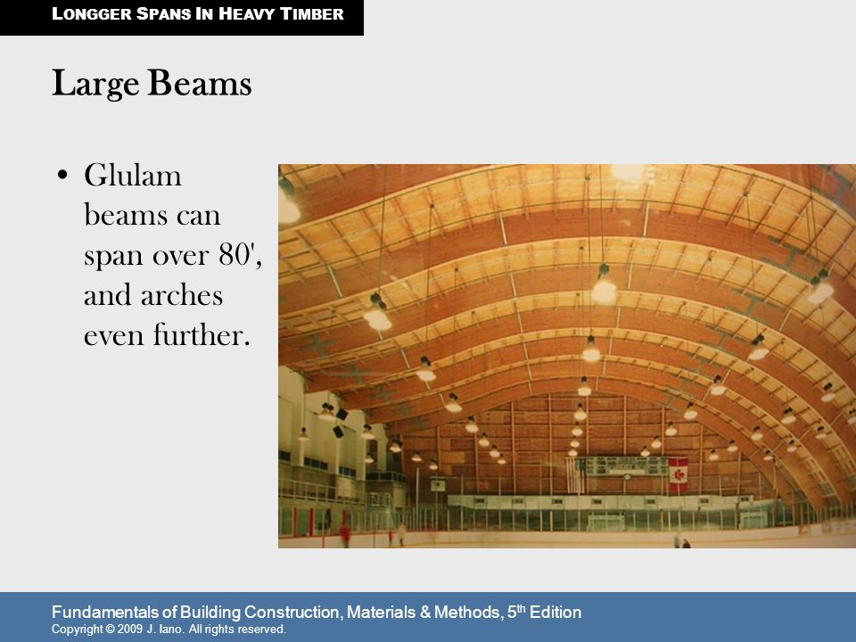 Large Beams Glulam beams can span over 80 , and arches even further.