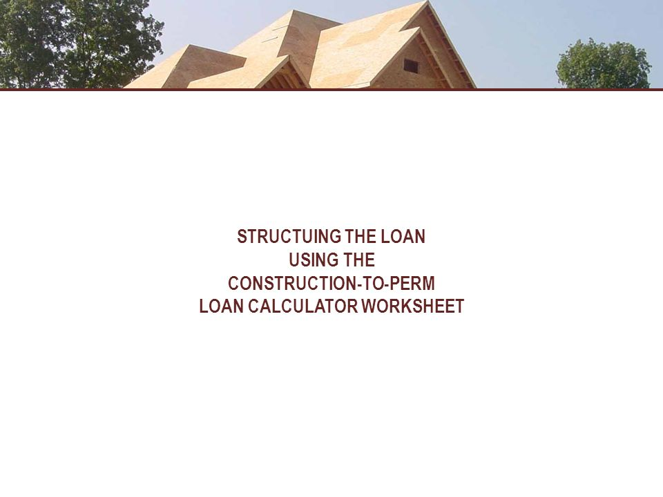 CONSTRUCTION-TO-PERM LOAN CALCULATOR WORKSHEET