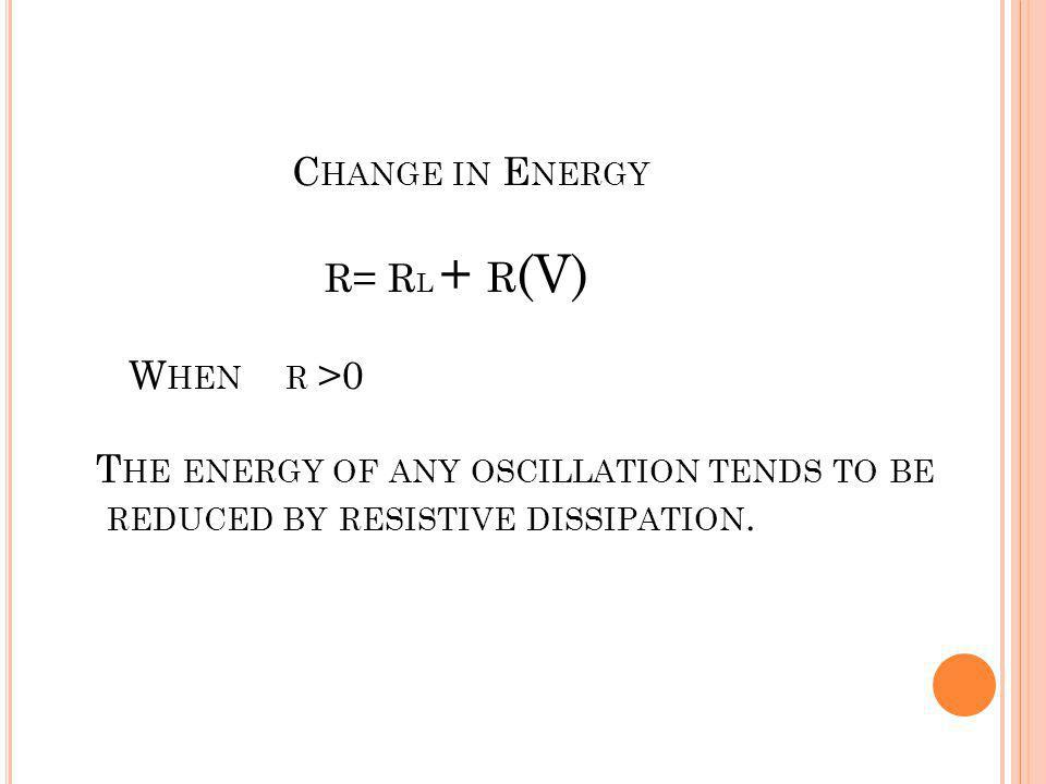 Change in Energy R= RL + r(V) When r >0 The energy of any oscillation tends to be reduced by resistive dissipation.