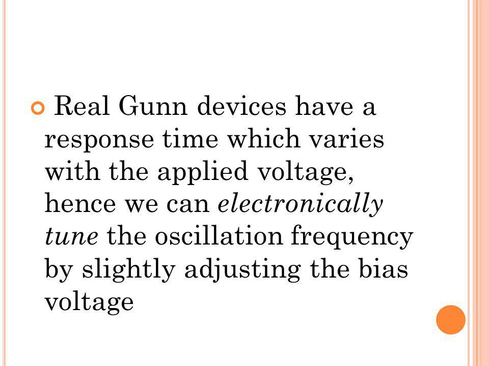 Real Gunn devices have a response time which varies with the applied voltage, hence we can electronically tune the oscillation frequency by slightly adjusting the bias voltage