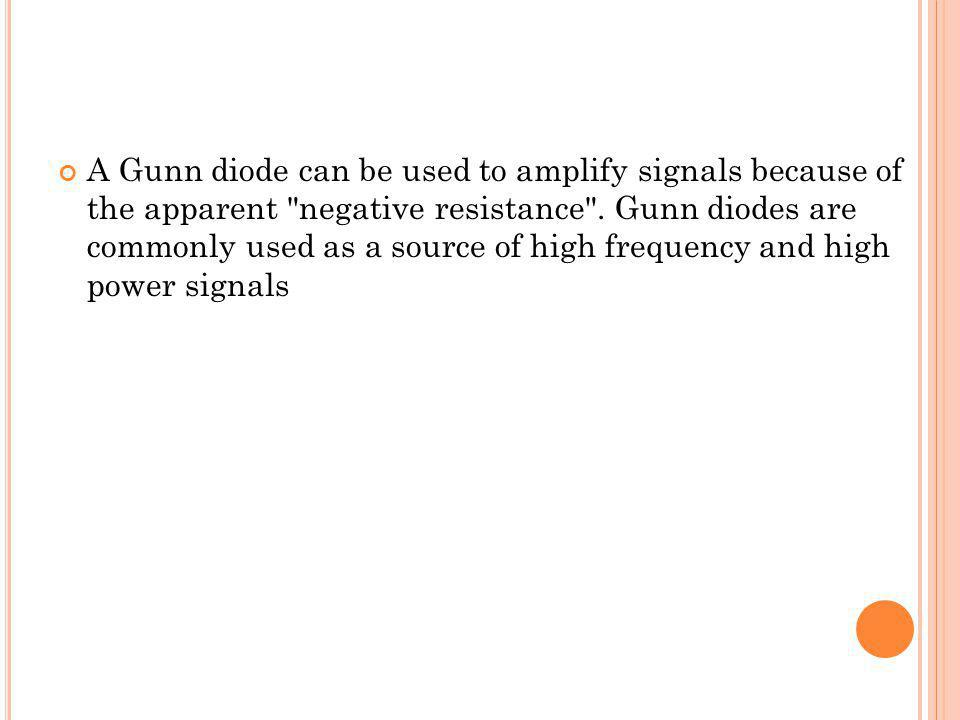 A Gunn diode can be used to amplify signals because of the apparent negative resistance .
