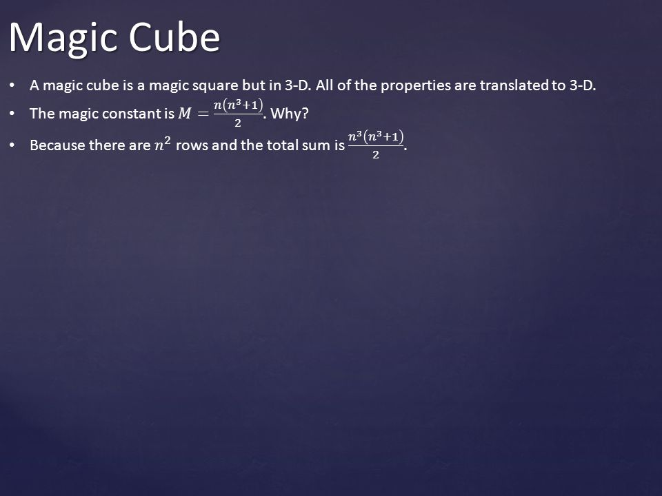 Magic Cube A magic cube is a magic square but in 3-D. All of the properties are translated to 3-D. The magic constant is 𝑀= 𝑛 𝑛 3 +1 2 . Why