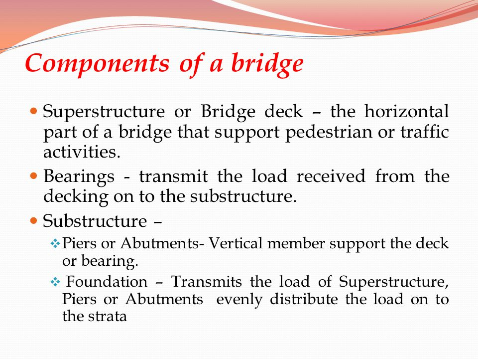 Components of a bridge Superstructure or Bridge deck – the horizontal part of a bridge that support pedestrian or traffic activities.