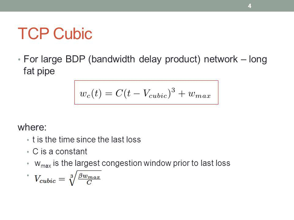 TCP Cubic For large BDP (bandwidth delay product) network – long fat pipe. where: t is the time since the last loss.