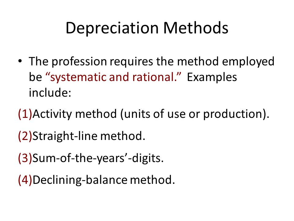 Depreciation Methods The profession requires the method employed be systematic and rational. Examples include: